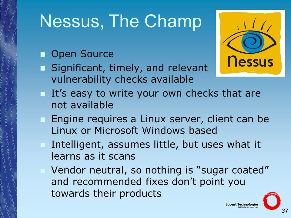 37 Nessus, The Champ Open Source Significant, timely, and relevant vulnerability checks available Its easy to write your own checks that are not avail