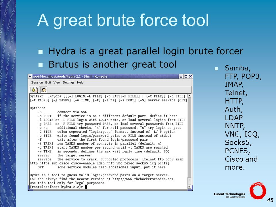 45 A great brute force tool Hydra is a great parallel login brute forcer Brutus is another great tool Samba, FTP, POP3, IMAP, Telnet, HTTP, Auth, LDAP