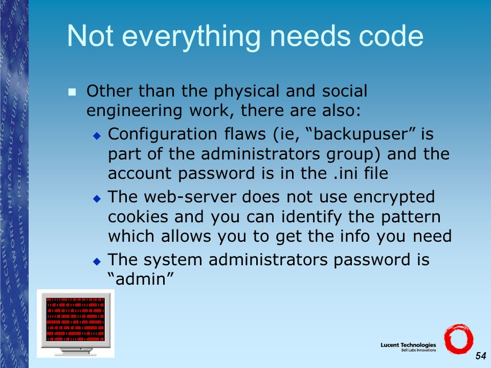 54 Not everything needs code Other than the physical and social engineering work, there are also: Configuration flaws (ie, backupuser is part of the a