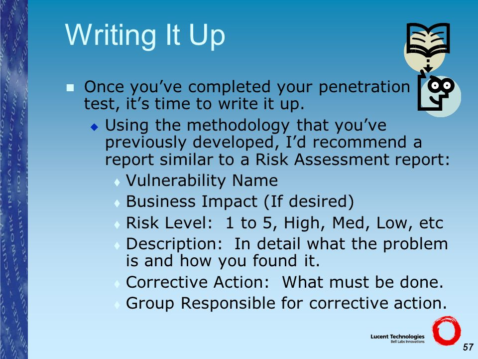 57 Writing It Up Once youve completed your penetration test, its time to write it up. Using the methodology that youve previously developed, Id recomm