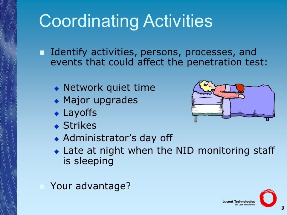 9 Coordinating Activities Identify activities, persons, processes, and events that could affect the penetration test: Network quiet time Major upgrade