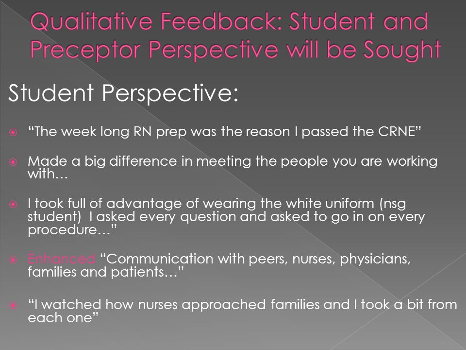 Student Perspective: The week long RN prep was the reason I passed the CRNE Made a big difference in meeting the people you are working with… I took full of advantage of wearing the white uniform (nsg student) I asked every question and asked to go in on every procedure… Enhanced Communication with peers, nurses, physicians, families and patients… I watched how nurses approached families and I took a bit from each one