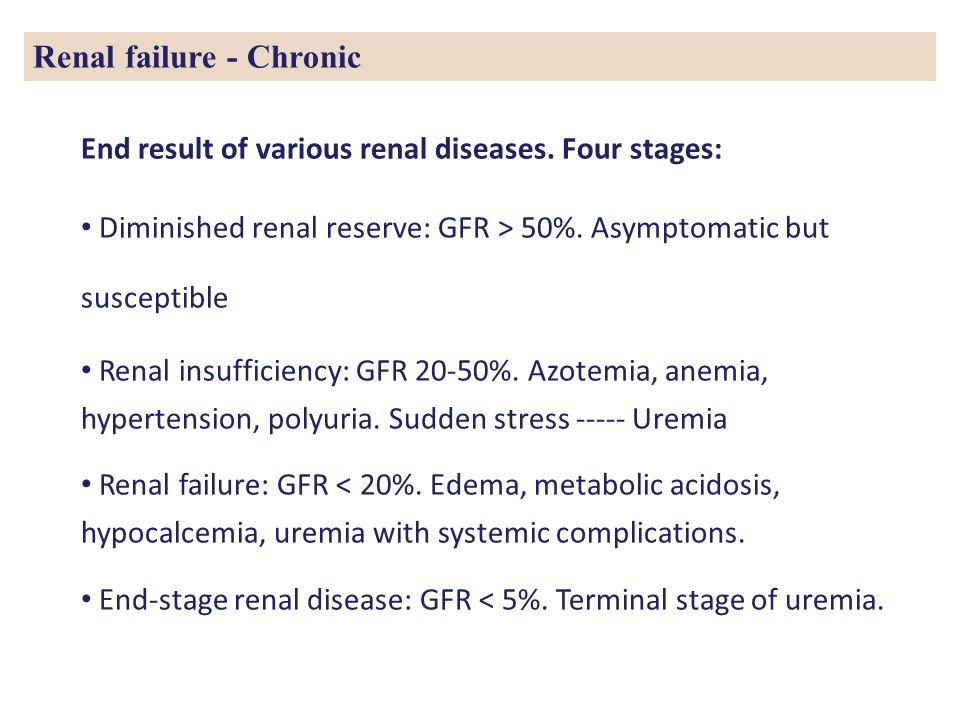 Renal failure - Chronic End result of various renal diseases. Four stages: Diminished renal reserve: GFR > 50%. Asymptomatic but susceptible Renal ins