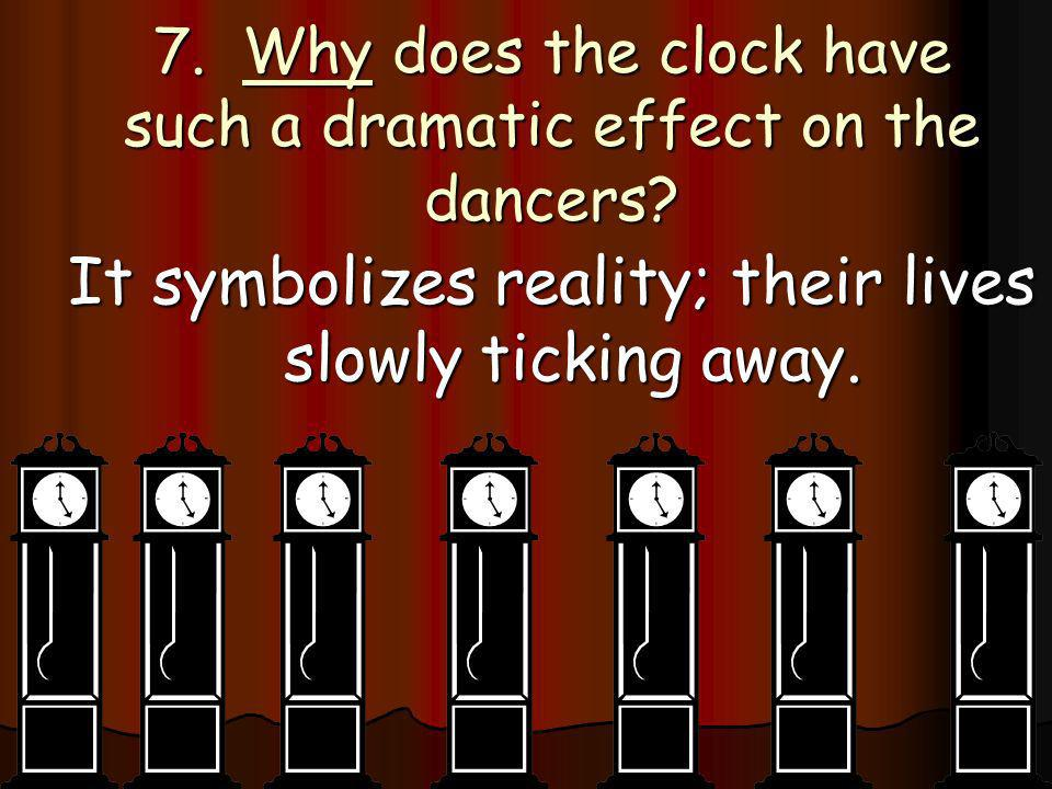 7. Why does the clock have such a dramatic effect on the dancers? It symbolizes reality; their lives slowly ticking away.