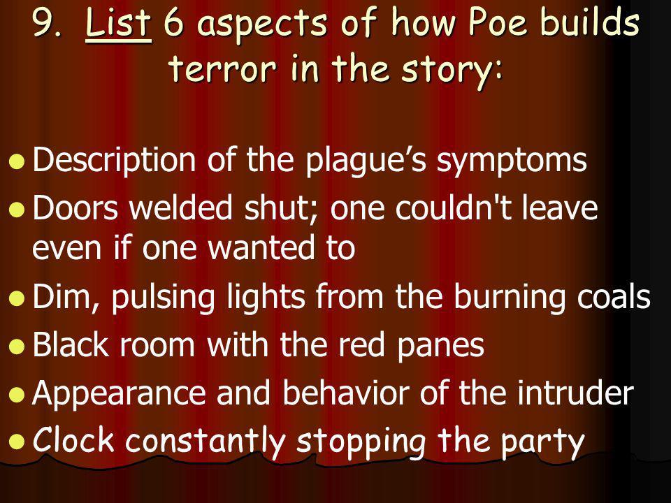 9. List 6 aspects of how Poe builds terror in the story: Description of the plagues symptoms Doors welded shut; one couldn't leave even if one wanted