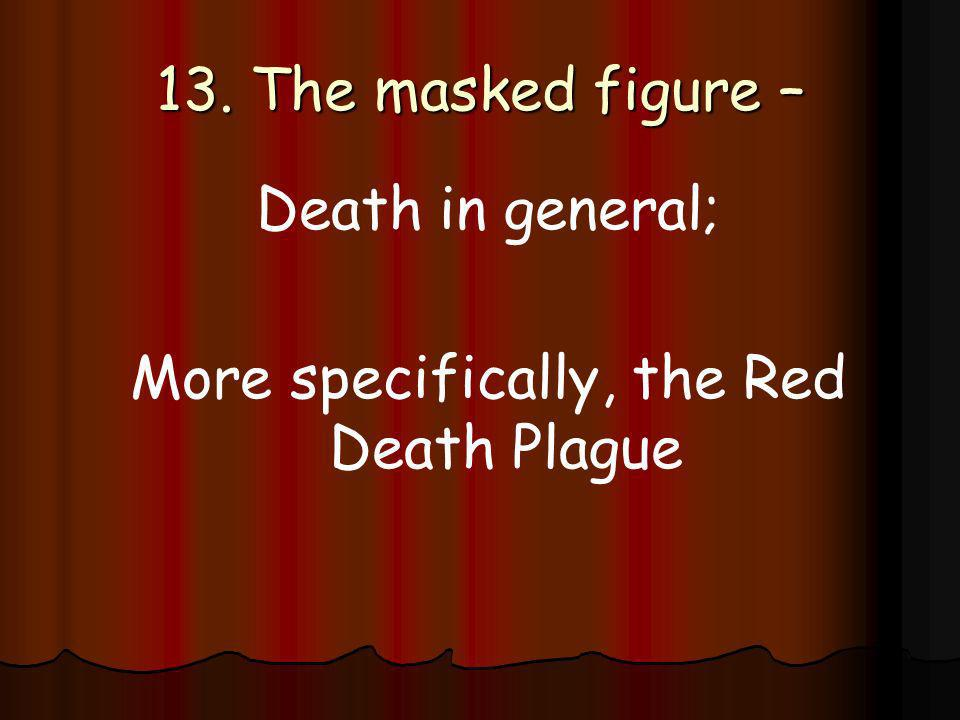 13. The masked figure – Death in general; More specifically, the Red Death Plague