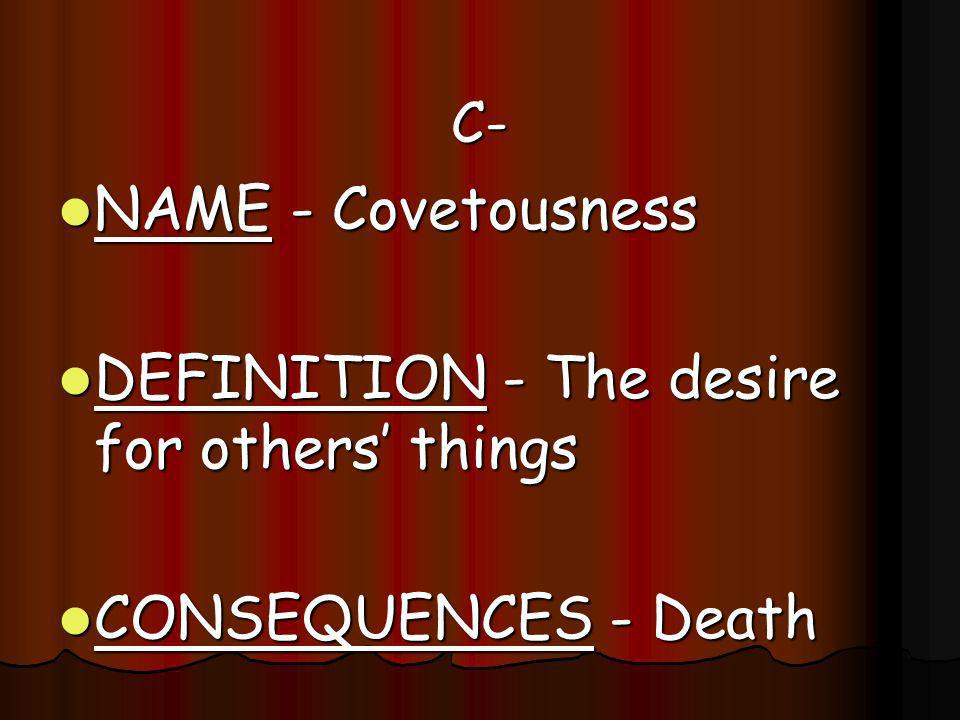 C- C- NAME NAME - Covetousness DEFINITION DEFINITION - The desire for others things CONSEQUENCES CONSEQUENCES - Death