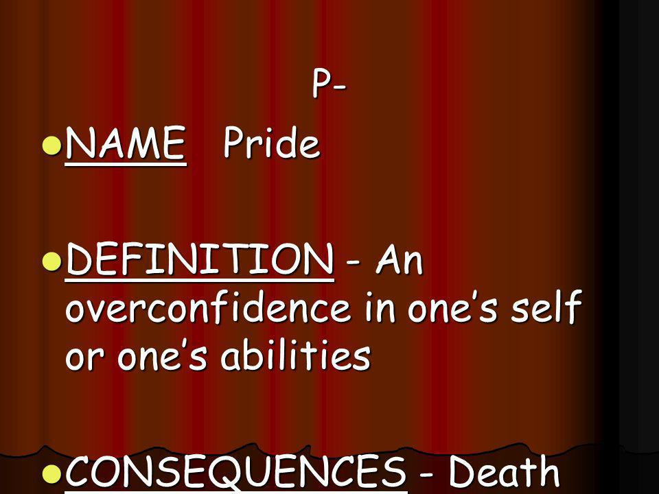 P- P- NAME Pride NAME Pride DEFINITION - An overconfidence in ones self or ones abilities DEFINITION - An overconfidence in ones self or ones abilitie