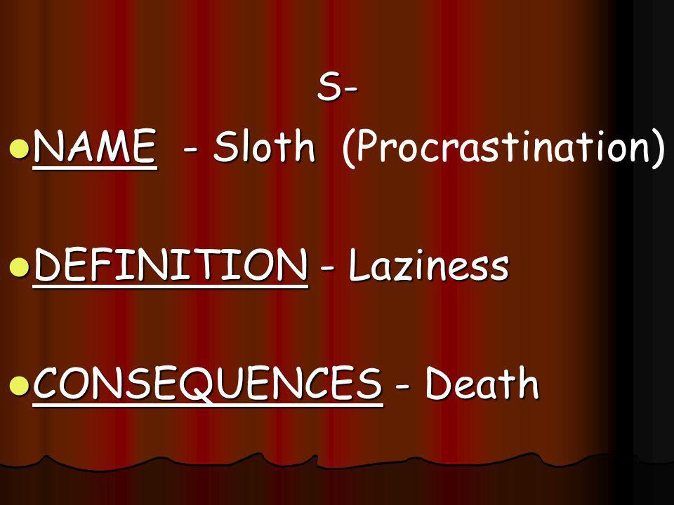 S- S- NAME - Sloth NAME - Sloth (Procrastination) DEFINITION - Laziness DEFINITION - Laziness CONSEQUENCES - Death CONSEQUENCES - Death