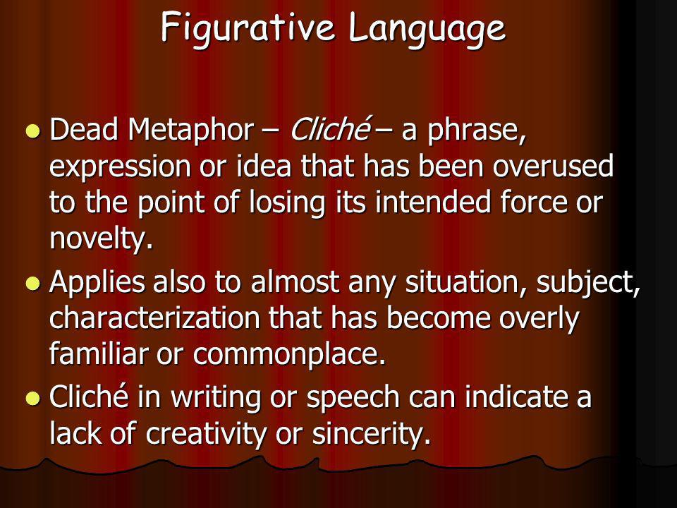 Figurative Language Dead Metaphor – Cliché – a phrase, expression or idea that has been overused to the point of losing its intended force or novelty.