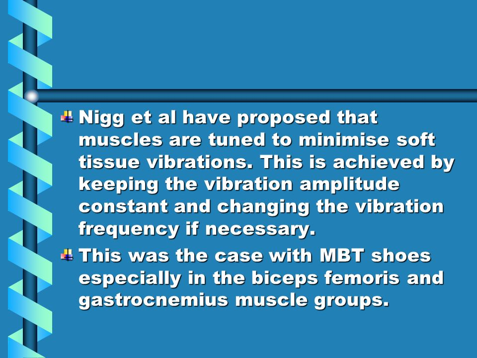 Nigg et al have proposed that muscles are tuned to minimise soft tissue vibrations.