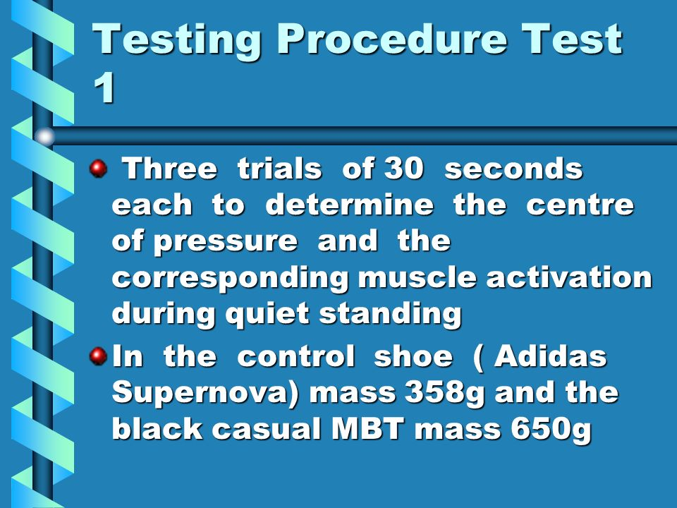 Testing Procedure Test 1 Three trials of 30 seconds each to determine the centre of pressure and the corresponding muscle activation during quiet standing Three trials of 30 seconds each to determine the centre of pressure and the corresponding muscle activation during quiet standing In the control shoe ( Adidas Supernova) mass 358g and the black casual MBT mass 650g
