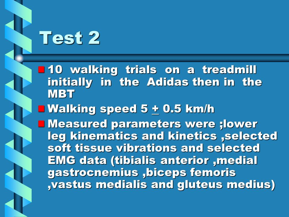 Test 2 10 walking trials on a treadmill initially in the Adidas then in the MBT Walking speed 5 + 0.5 km/h Measured parameters were ;lower leg kinematics and kinetics,selected soft tissue vibrations and selected EMG data (tibialis anterior,medial gastrocnemius,biceps femoris,vastus medialis and gluteus medius)