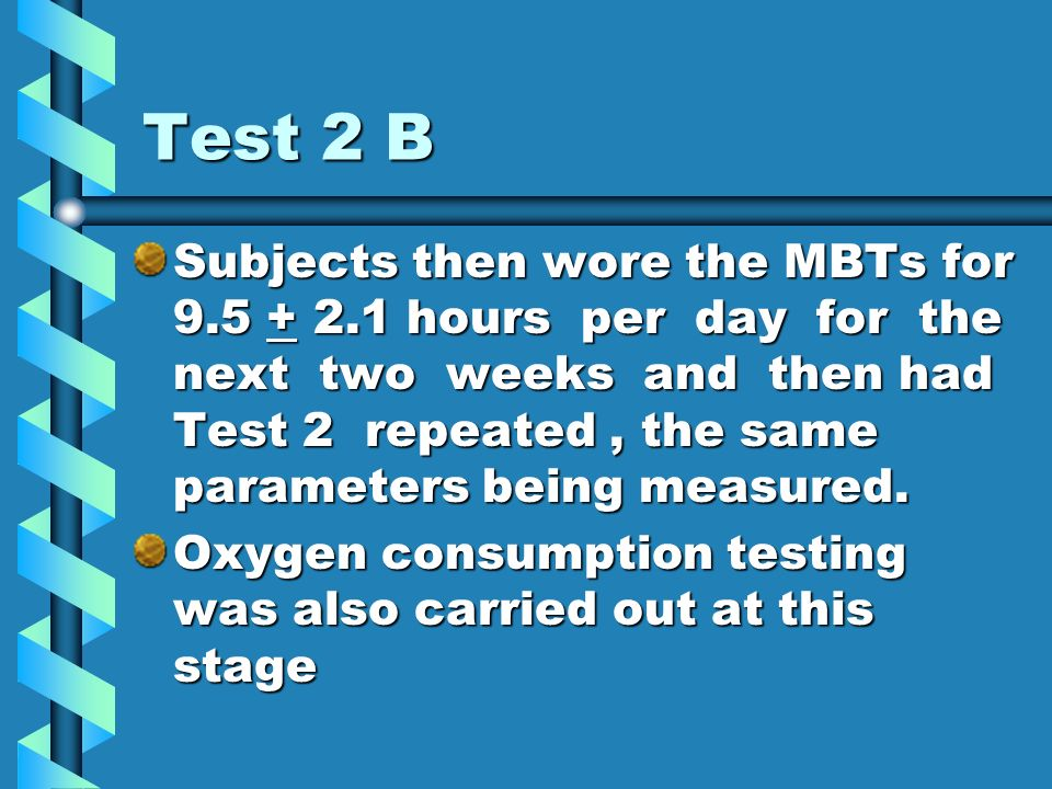 Test 2 B Subjects then wore the MBTs for 9.5 + 2.1 hours per day for the next two weeks and then had Test 2 repeated, the same parameters being measured.