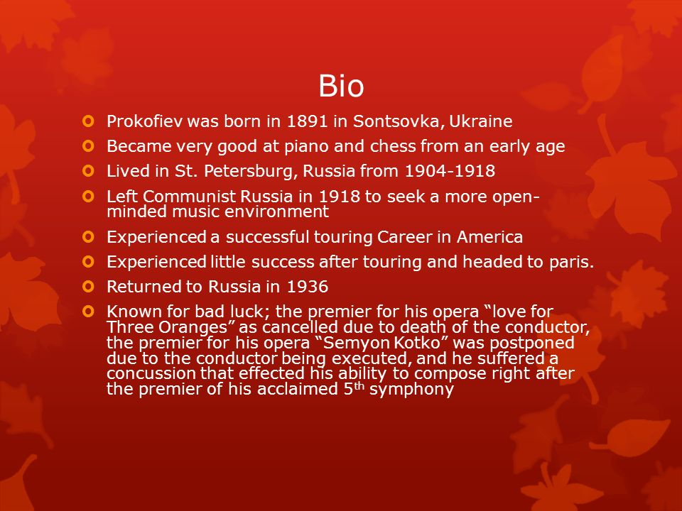 Bio Prokofiev was born in 1891 in Sontsovka, Ukraine Became very good at piano and chess from an early age Lived in St. Petersburg, Russia from 1904-1