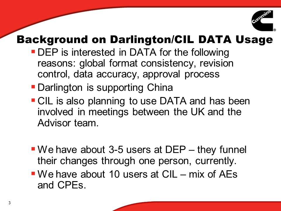 3 Background on Darlington/CIL DATA Usage DEP is interested in DATA for the following reasons: global format consistency, revision control, data accuracy, approval process Darlington is supporting China CIL is also planning to use DATA and has been involved in meetings between the UK and the Advisor team.