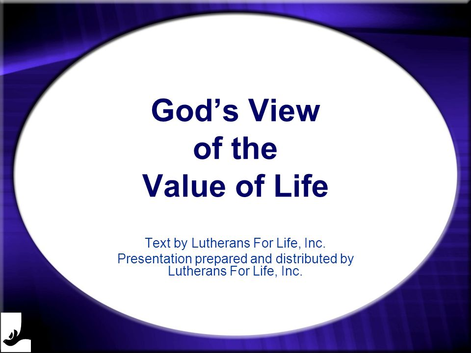 Gods View of the Value of Life Text by Lutherans For Life, Inc. Presentation prepared and distributed by Lutherans For Life, Inc.