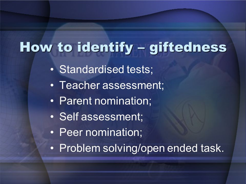 How to identify – giftedness Standardised tests; Teacher assessment; Parent nomination; Self assessment; Peer nomination; Problem solving/open ended t