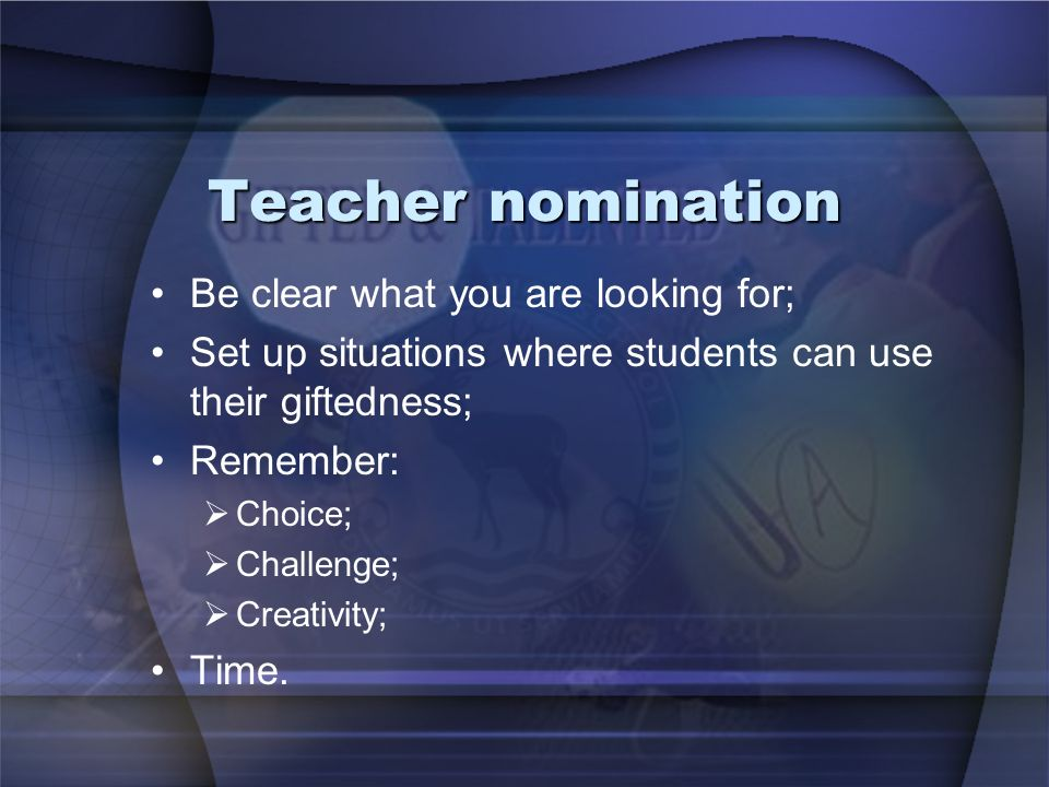 Teacher nomination Be clear what you are looking for; Set up situations where students can use their giftedness; Remember: Choice; Challenge; Creativity; Time.