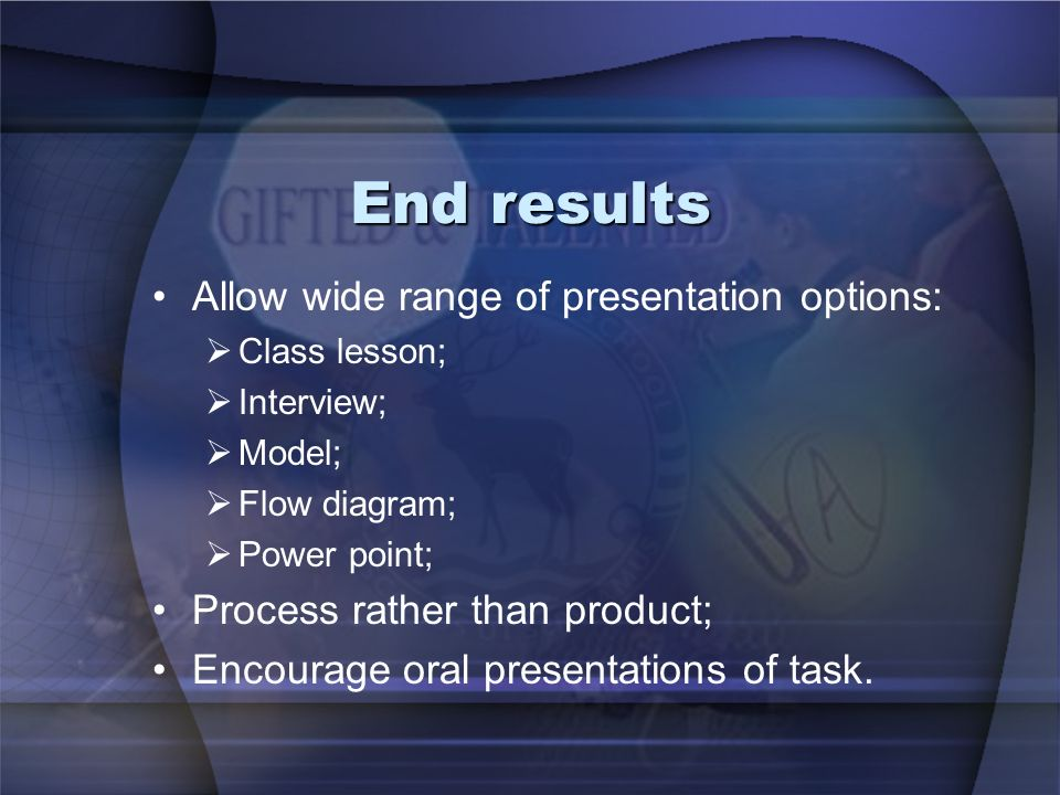 End results Allow wide range of presentation options: Class lesson; Interview; Model; Flow diagram; Power point; Process rather than product; Encourag