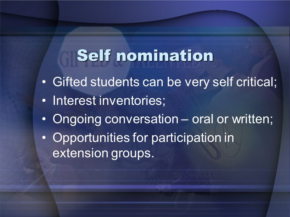 Self nomination Gifted students can be very self critical; Interest inventories; Ongoing conversation – oral or written; Opportunities for participation in extension groups.