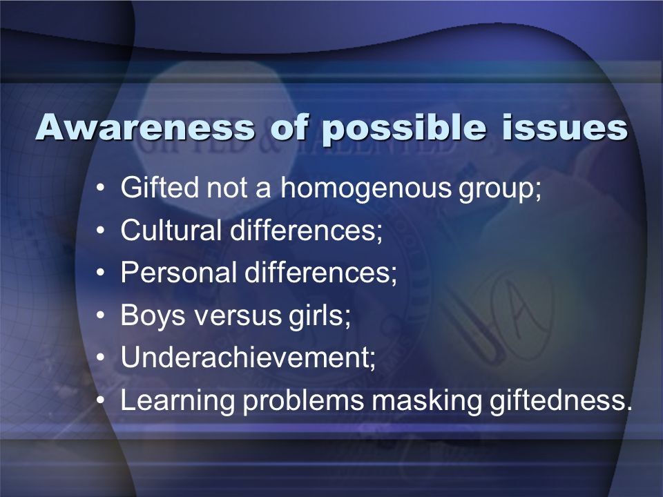 Awareness of possible issues Gifted not a homogenous group; Cultural differences; Personal differences; Boys versus girls; Underachievement; Learning problems masking giftedness.