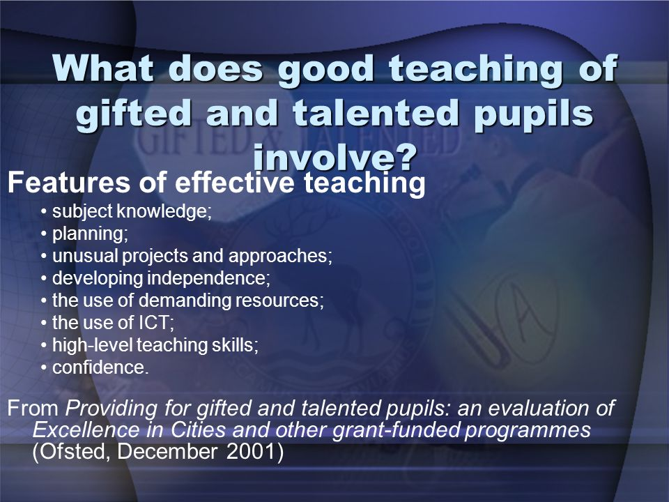 What does good teaching of gifted and talented pupils involve? Features of effective teaching subject knowledge; planning; unusual projects and approa