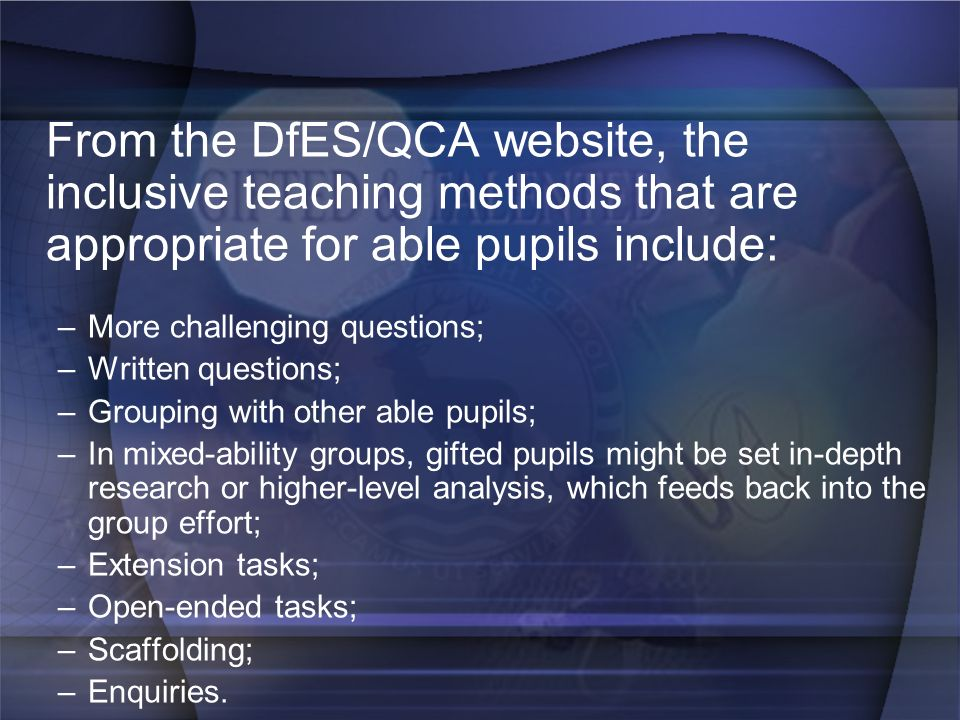 From the DfES/QCA website, the inclusive teaching methods that are appropriate for able pupils include: –More challenging questions; –Written question