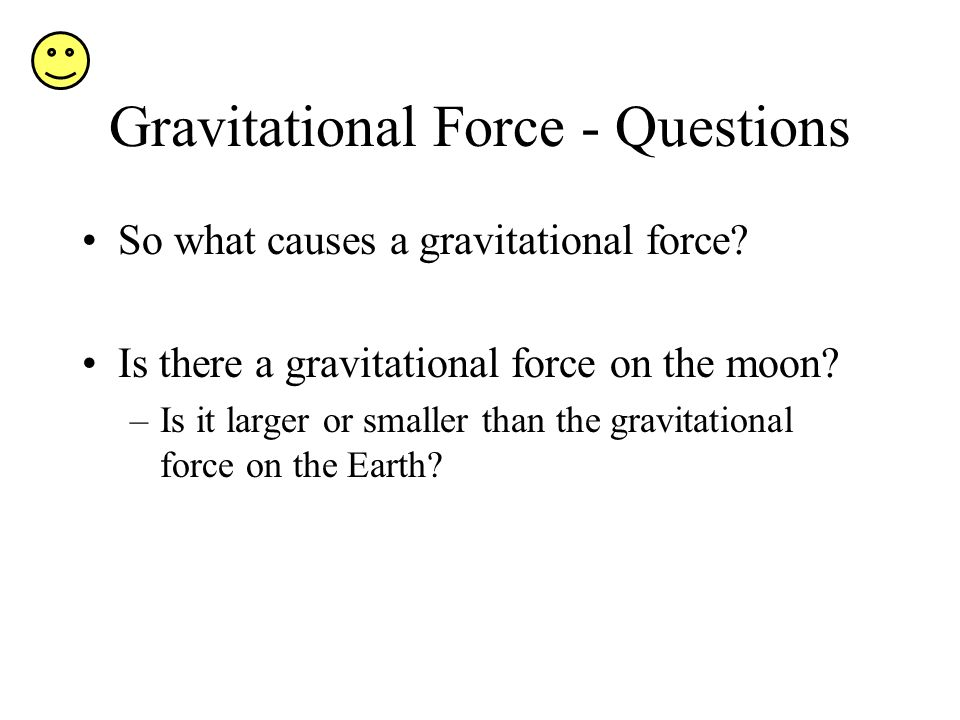 Gravitational Force - Questions So what causes a gravitational force.
