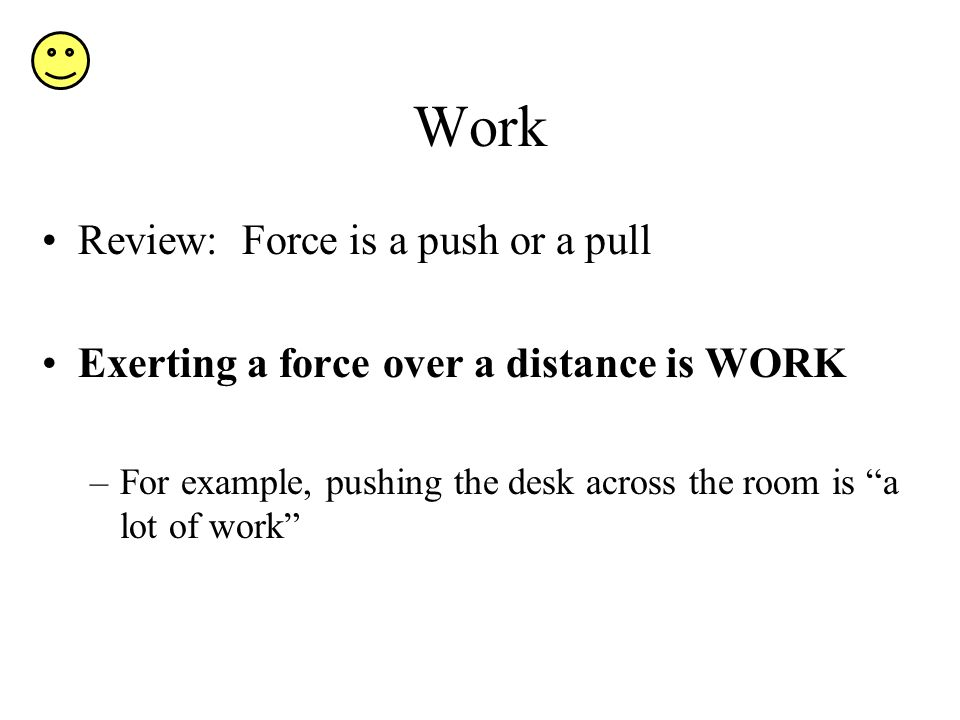 Work Review: Force is a push or a pull Exerting a force over a distance is WORK –For example, pushing the desk across the room is a lot of work
