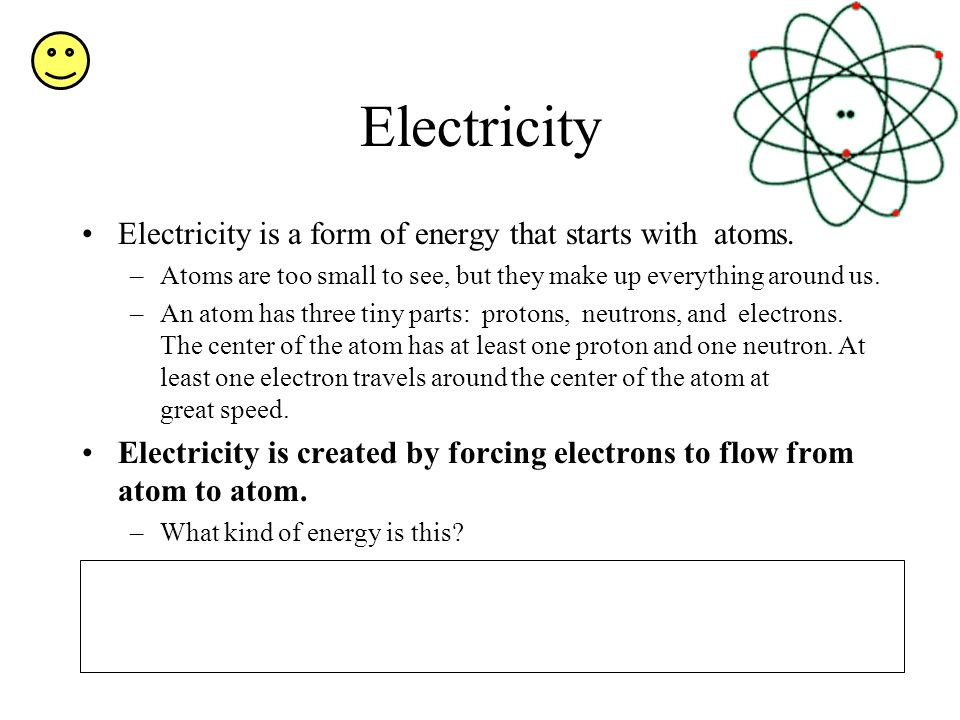 Electricity Electricity is a form of energy that starts with atoms.