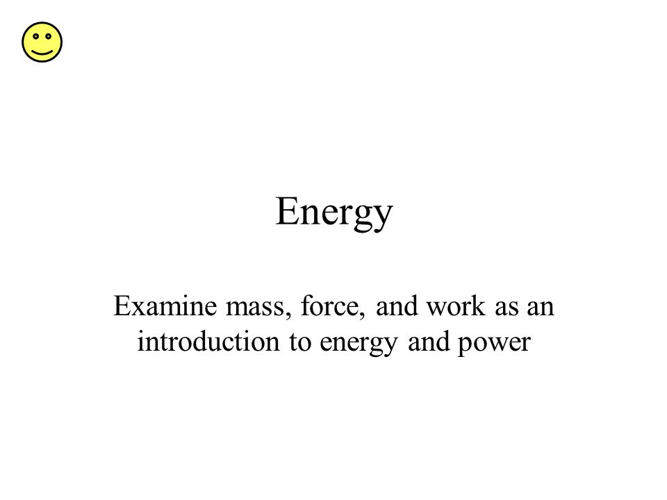 Energy Examine mass, force, and work as an introduction to energy and power