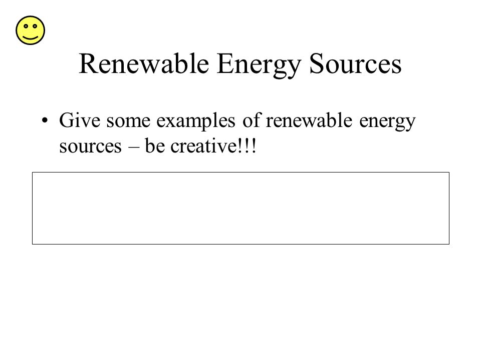 Give some examples of renewable energy sources – be creative!!!