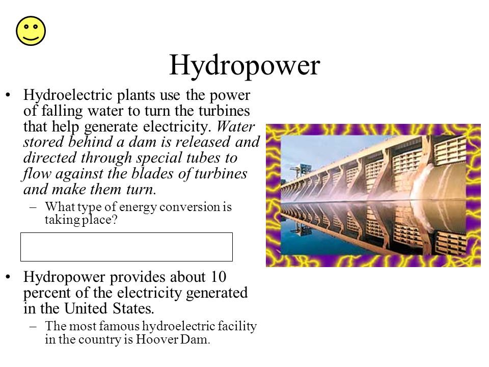 Hydropower Hydroelectric plants use the power of falling water to turn the turbines that help generate electricity.