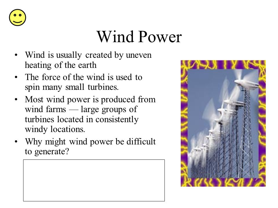 Wind Power Wind is usually created by uneven heating of the earth The force of the wind is used to spin many small turbines.