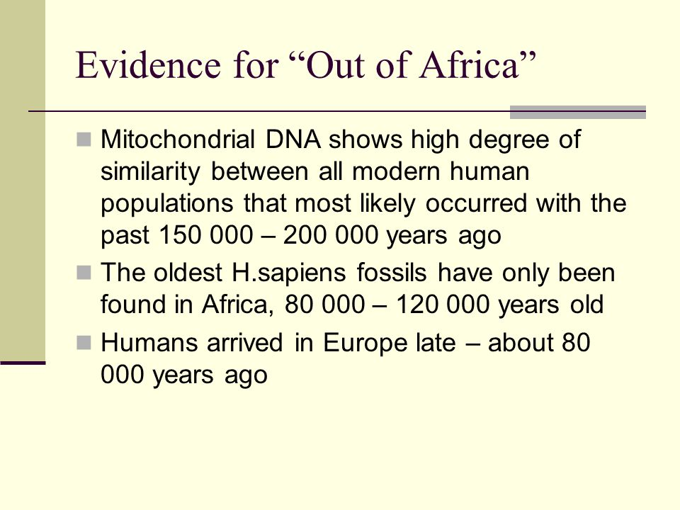 Evidence for Out of Africa Mitochondrial DNA shows high degree of similarity between all modern human populations that most likely occurred with the p