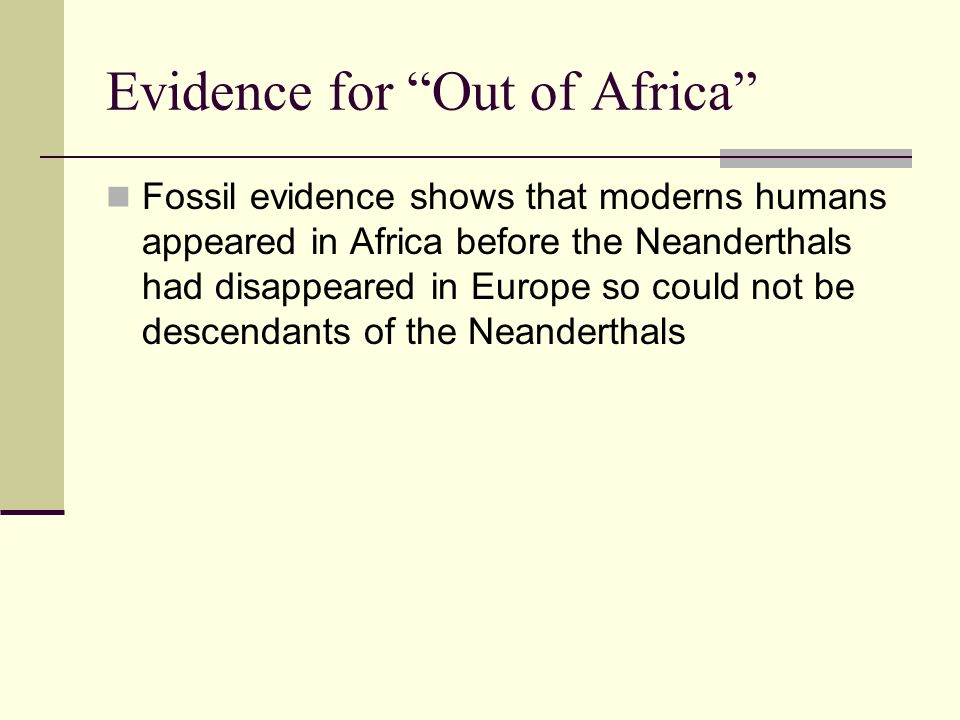 Evidence for Out of Africa Fossil evidence shows that moderns humans appeared in Africa before the Neanderthals had disappeared in Europe so could not