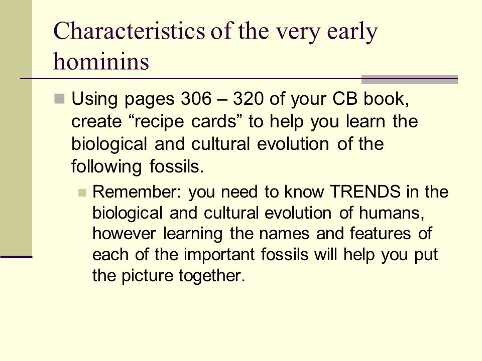 Characteristics of the very early hominins Using pages 306 – 320 of your CB book, create recipe cards to help you learn the biological and cultural ev