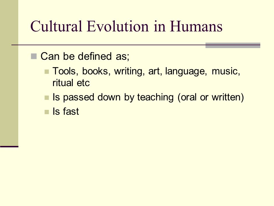 Cultural Evolution in Humans Can be defined as; Tools, books, writing, art, language, music, ritual etc Is passed down by teaching (oral or written) I