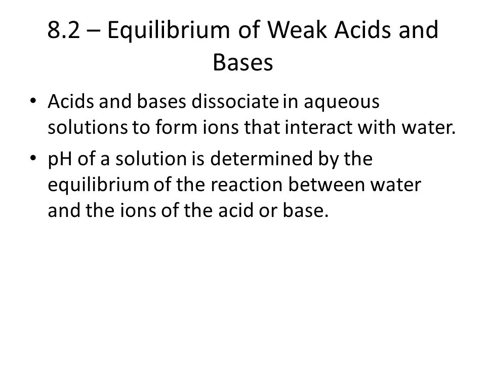 8.2 – Equilibrium of Weak Acids and Bases Acids and bases dissociate in aqueous solutions to form ions that interact with water. pH of a solution is d