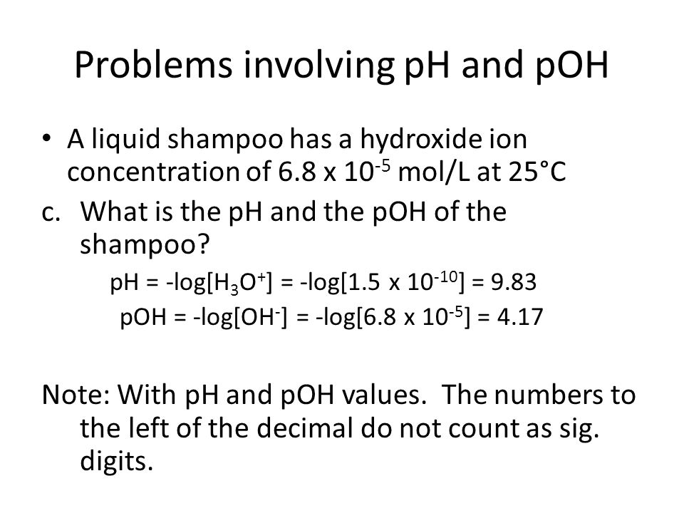 Problems involving pH and pOH A liquid shampoo has a hydroxide ion concentration of 6.8 x 10 -5 mol/L at 25°C c.What is the pH and the pOH of the sham