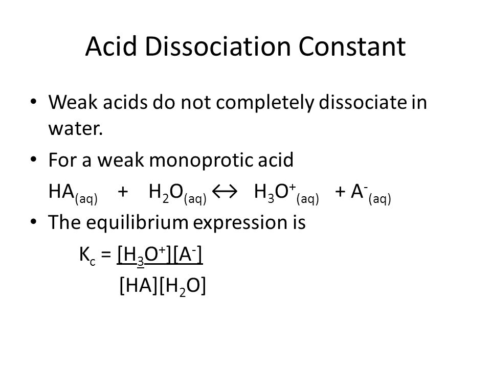 Acid Dissociation Constant Weak acids do not completely dissociate in water. For a weak monoprotic acid HA (aq) + H 2 O (aq) H 3 O + (aq) + A - (aq) T