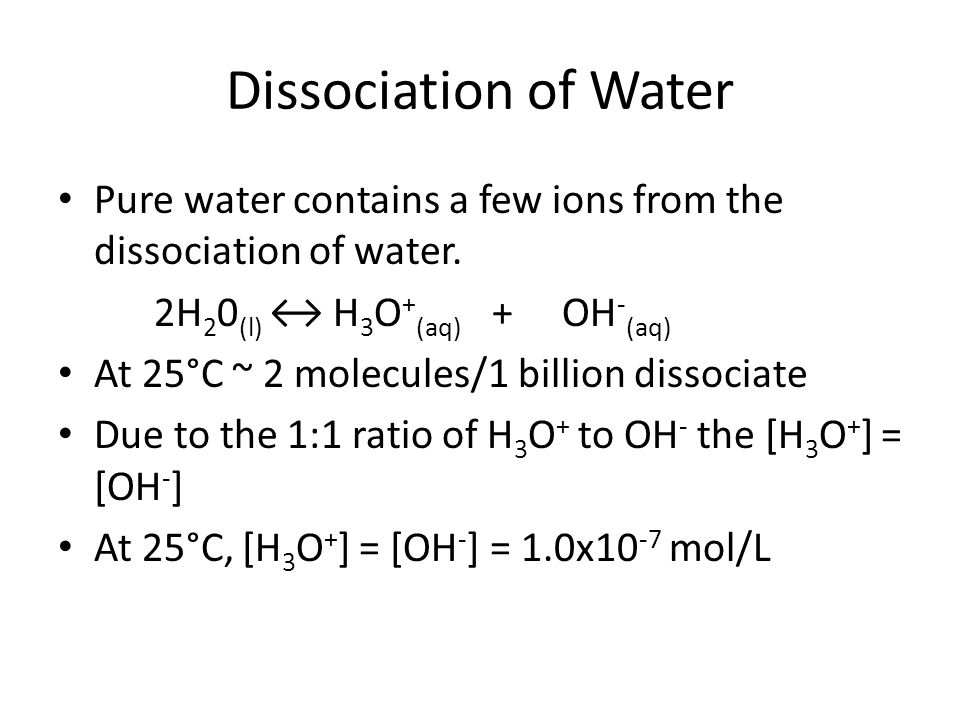 Dissociation of Water Pure water contains a few ions from the dissociation of water. 2H 2 0 (l) H 3 O + (aq) + OH - (aq) At 25°C ~ 2 molecules/1 billi