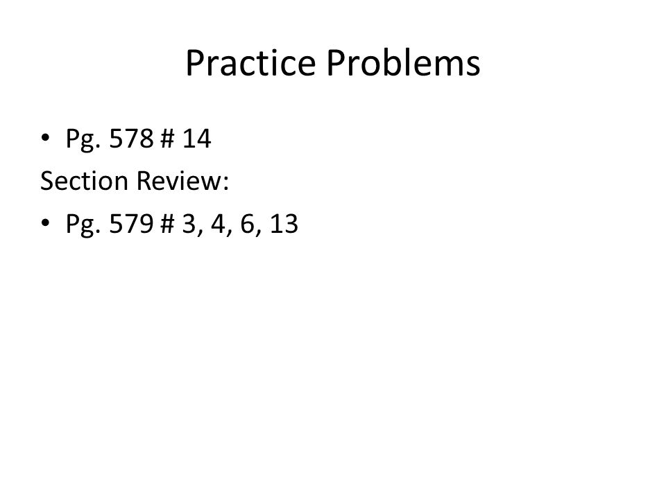 Practice Problems Pg. 578 # 14 Section Review: Pg. 579 # 3, 4, 6, 13