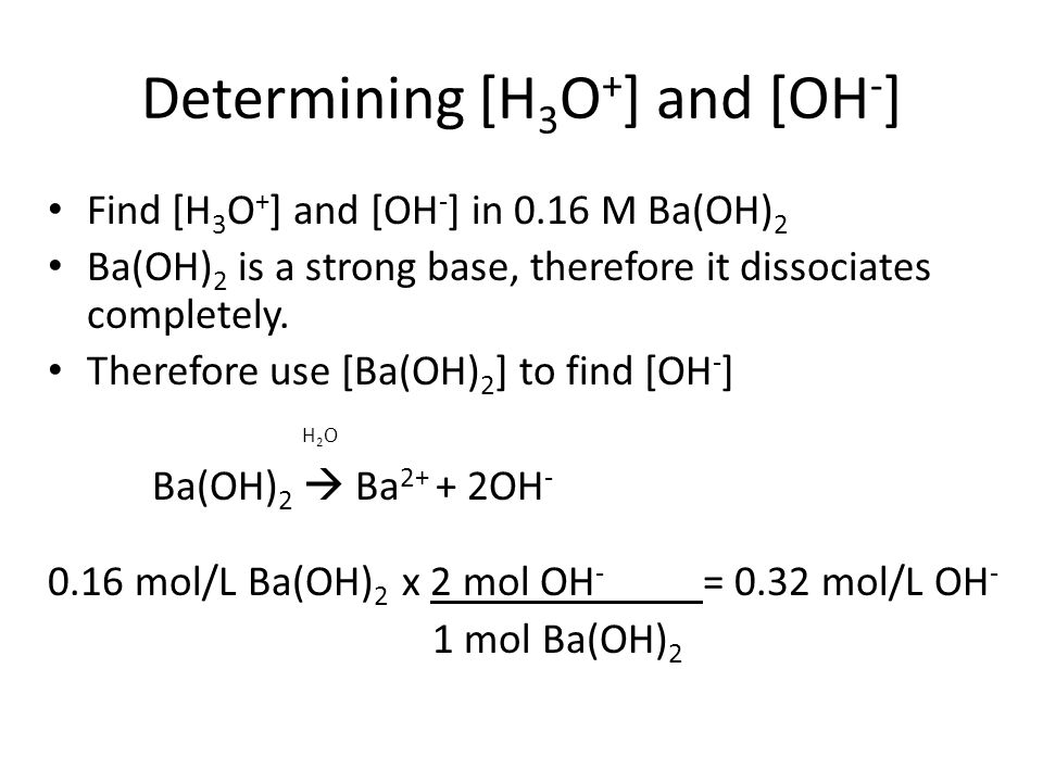 Determining [H 3 O + ] and [OH - ] Find [H 3 O + ] and [OH - ] in 0.16 M Ba(OH) 2 Ba(OH) 2 is a strong base, therefore it dissociates completely. Ther