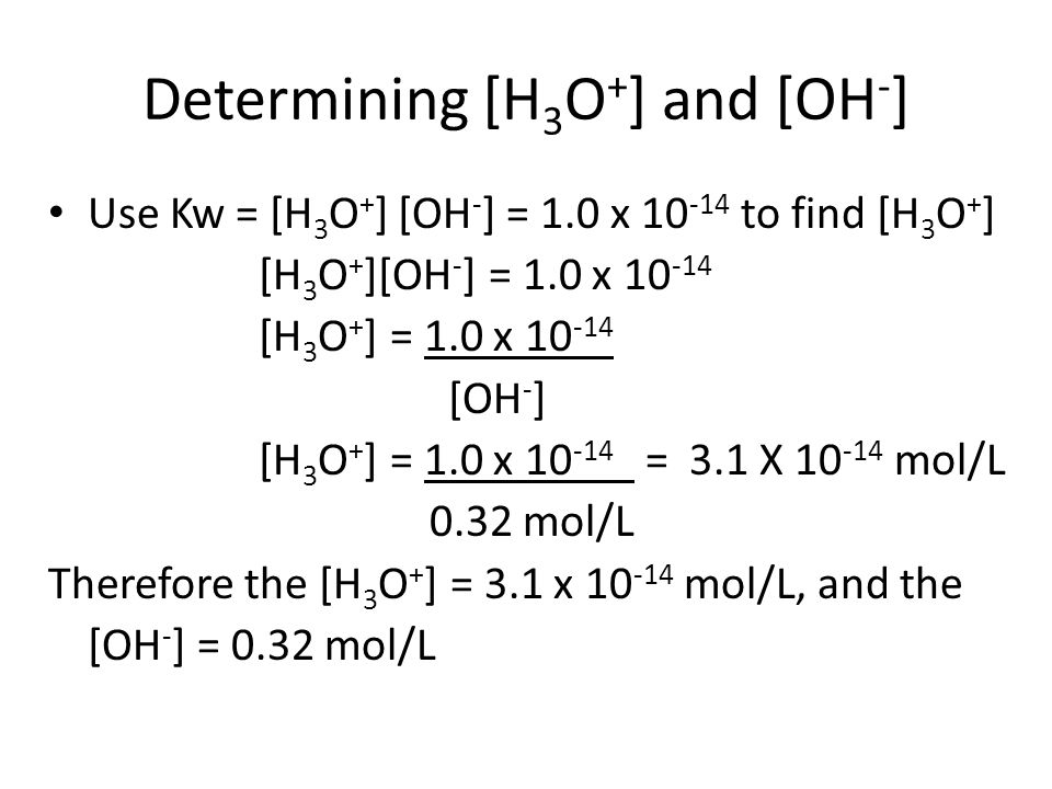 Determining [H 3 O + ] and [OH - ] Use Kw = [H 3 O + ] [OH - ] = 1.0 x 10 -14 to find [H 3 O + ] [H 3 O + ][OH - ] = 1.0 x 10 -14 [H 3 O + ] = 1.0 x 1