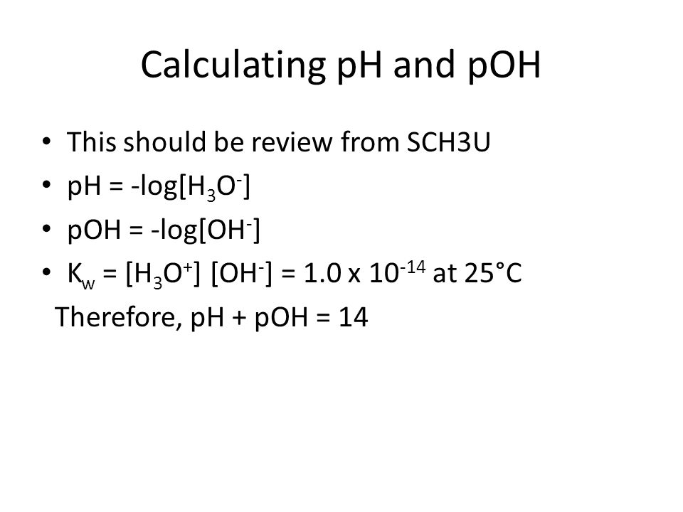 Calculating pH and pOH This should be review from SCH3U pH = -log[H 3 O - ] pOH = -log[OH - ] K w = [H 3 O + ] [OH - ] = 1.0 x 10 -14 at 25°C Therefor