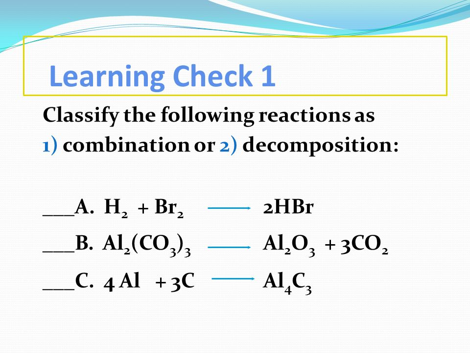 Learning Check 1 Classify the following reactions as 1) combination or 2) decomposition: ___A. H 2 + Br 2 2HBr ___B. Al 2 (CO 3 ) 3 Al 2 O 3 + 3CO 2 _