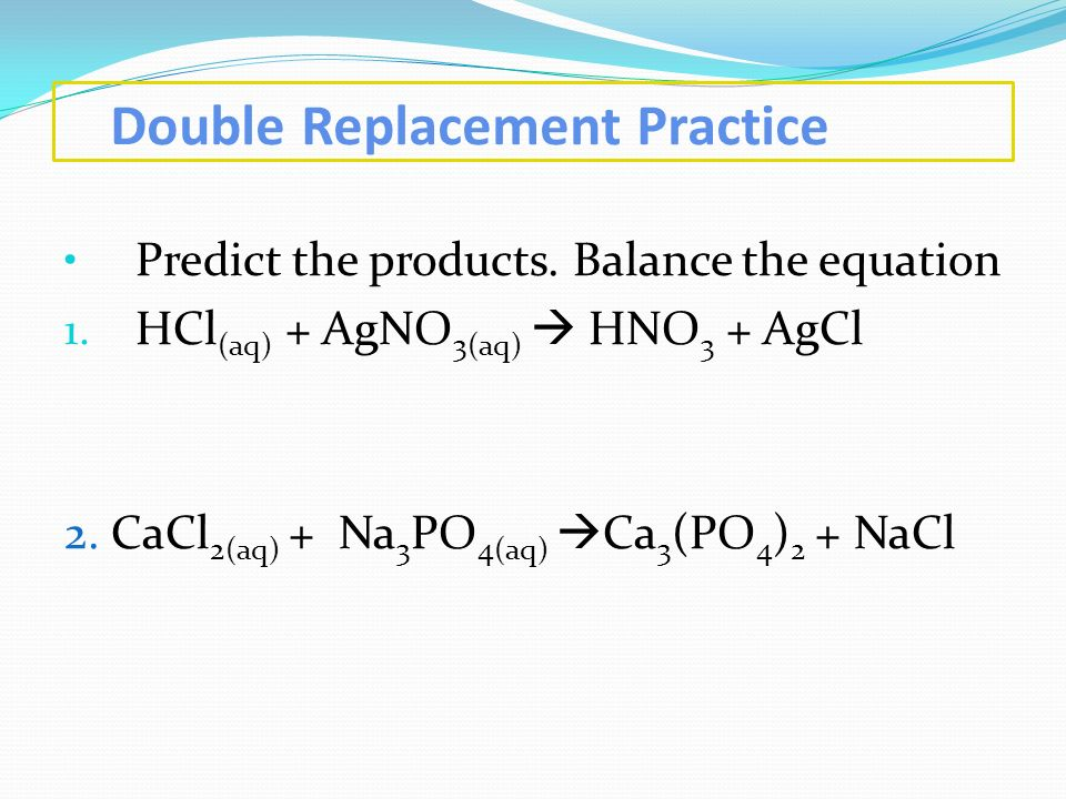 Double Replacement Practice Predict the products. Balance the equation 1. HCl (aq) + AgNO 3(aq) HNO 3 + AgCl 2. CaCl 2(aq) + Na 3 PO 4(aq) Ca 3 (PO 4
