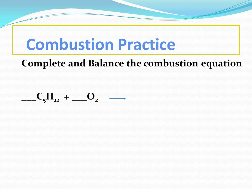 Combustion Practice Complete and Balance the combustion equation ___C 5 H 12 + ___O 2
